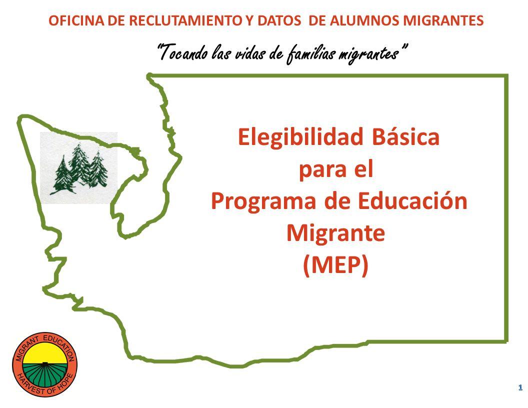 Tocando las vidas de familias migrantes Elegibilidad Básica para el Programa de Educación Migrante (MEP) OFICINA DE RECLUTAMIENTO Y DATOS DE ALUMNOS MIGRANTES