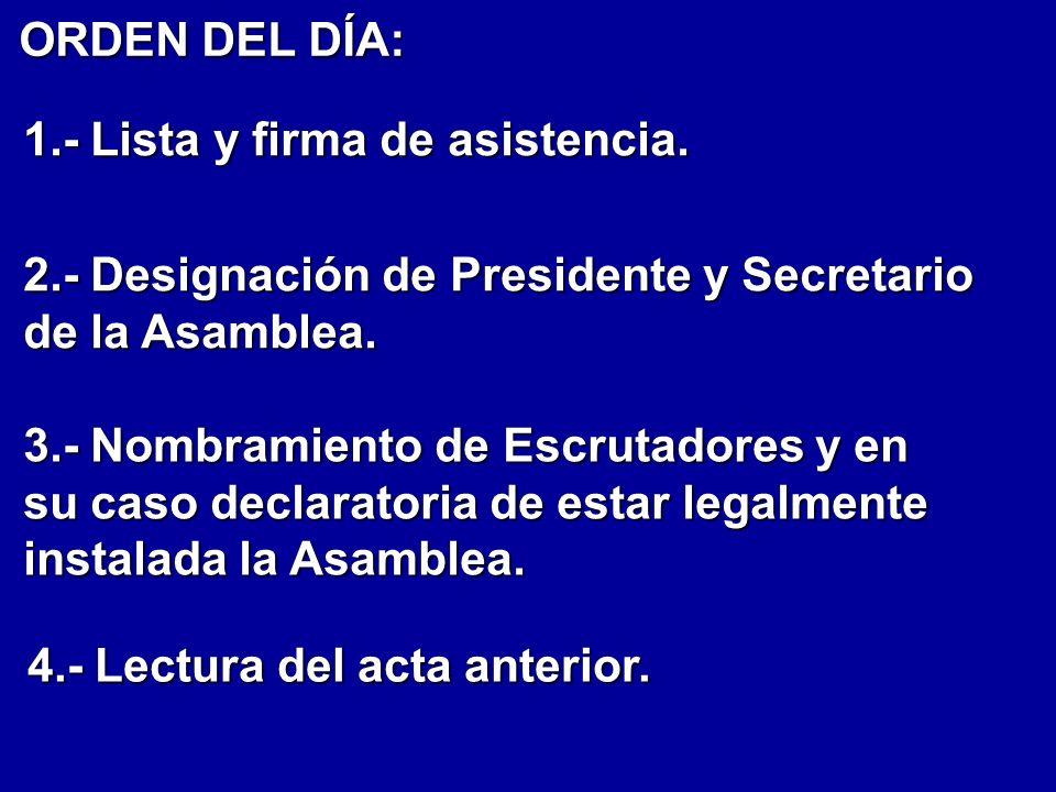 ORDEN DEL DÍA: 1.- Lista y firma de asistencia. 3.- Nombramiento de Escrutadores y en su caso declaratoria de estar legalmente instalada la Asamblea.