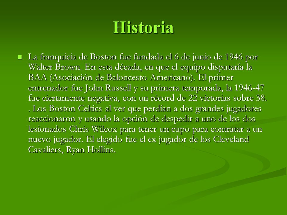 Historia La franquicia de Boston fue fundada el 6 de junio de 1946 por Walter Brown. En esta década, en que el equipo disputaría la BAA (Asociación de
