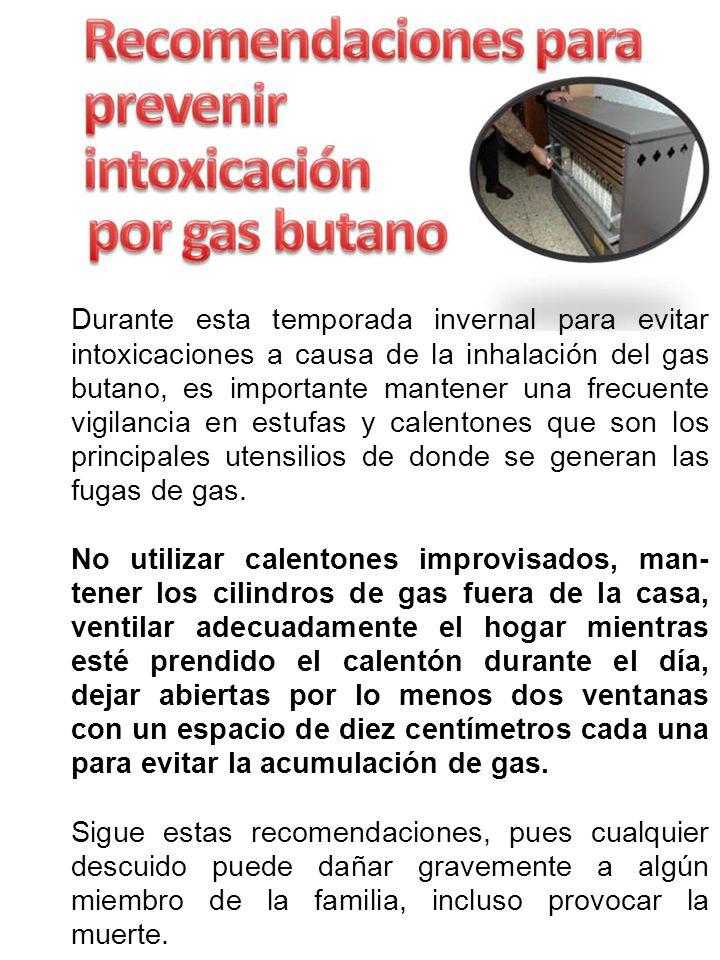 Durante esta temporada invernal para evitar intoxicaciones a causa de la inhalación del gas butano, es importante mantener una frecuente vigilancia en