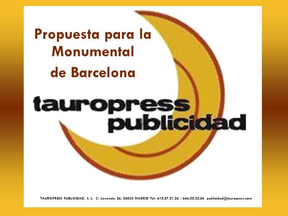 Propuesta para la Monumental de Barcelona TAUROPRESS PUBLICIDAD, S. L. C/ Lavanda, 26. 28055 MADRID Tel: 610.57.21.24 / 666.50.32.84 publicidad@taurop