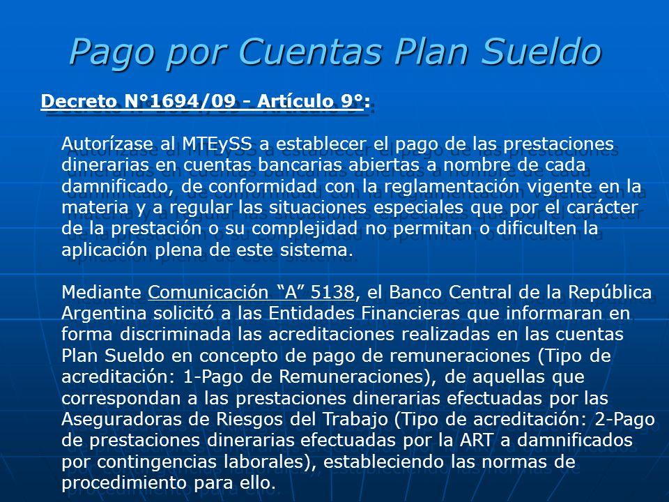 Pago por Cuentas Plan Sueldo Decreto N°1694/09 - Artículo 9°: Autorízase al MTEySS a establecer el pago de las prestaciones dinerarias en cuentas bancarias abiertas a nombre de cada damnificado, de conformidad con la reglamentación vigente en la materia y a regular las situaciones especiales que por el carácter de la prestación o su complejidad no permitan o dificulten la aplicación plena de este sistema.