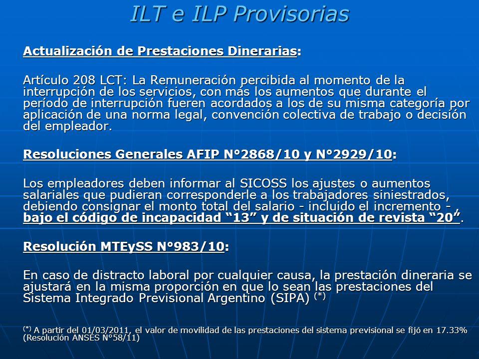 ILT e ILP Provisorias Actualización de Prestaciones Dinerarias: Artículo 208 LCT: La Remuneración percibida al momento de la interrupción de los servicios, con más los aumentos que durante el período de interrupción fueren acordados a los de su misma categoría por aplicación de una norma legal, convención colectiva de trabajo o decisión del empleador.
