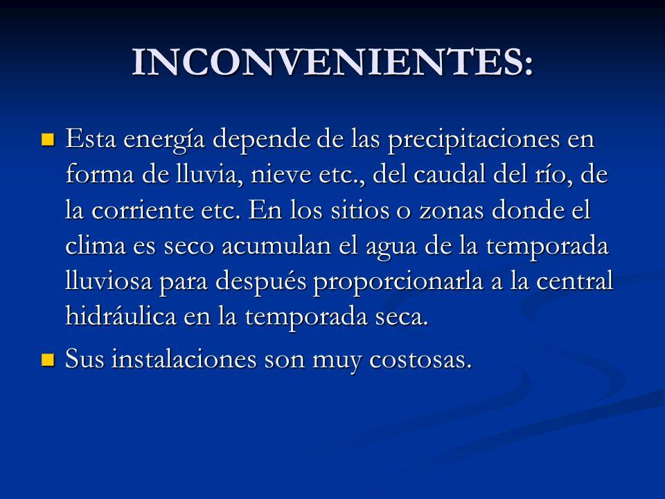 INCONVENIENTES: Esta energía depende de las precipitaciones en forma de lluvia, nieve etc., del caudal del río, de la corriente etc. En los sitios o z