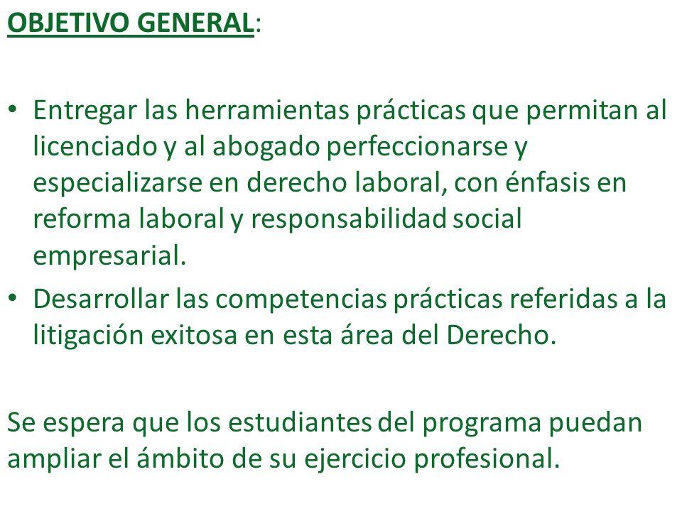OBJETIVO GENERAL: Entregar las herramientas prácticas que permitan al licenciado y al abogado perfeccionarse y especializarse en derecho laboral, con