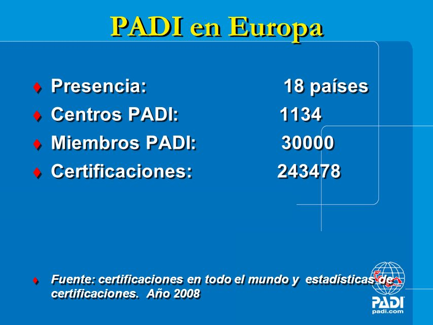 PADI en España Presencia: Todas comunidades Centros PADI: 216 Miembros PADI: 3008 Certificaciones: 32330 Fuente: certificaciones en todo el mundo y estadísticas de certificaciones.