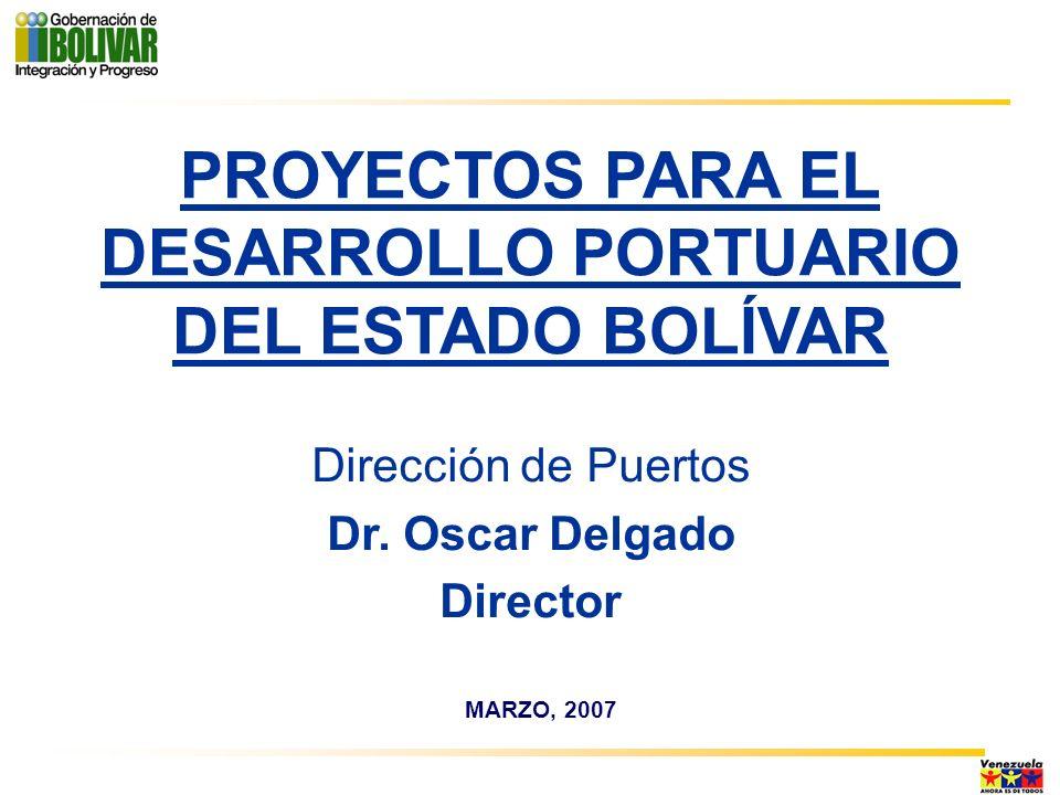 MARZO, 2007 PROYECTOS PARA EL DESARROLLO PORTUARIO DEL ESTADO BOLÍVAR Dirección de Puertos Dr. Oscar Delgado Director