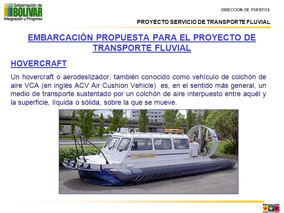 HOVERCRAFT Un hovercraft o aerodeslizador, también conocido como vehículo de colchón de aire VCA (en inglés ACV Air Cushion Vehicle) es, en el sentido