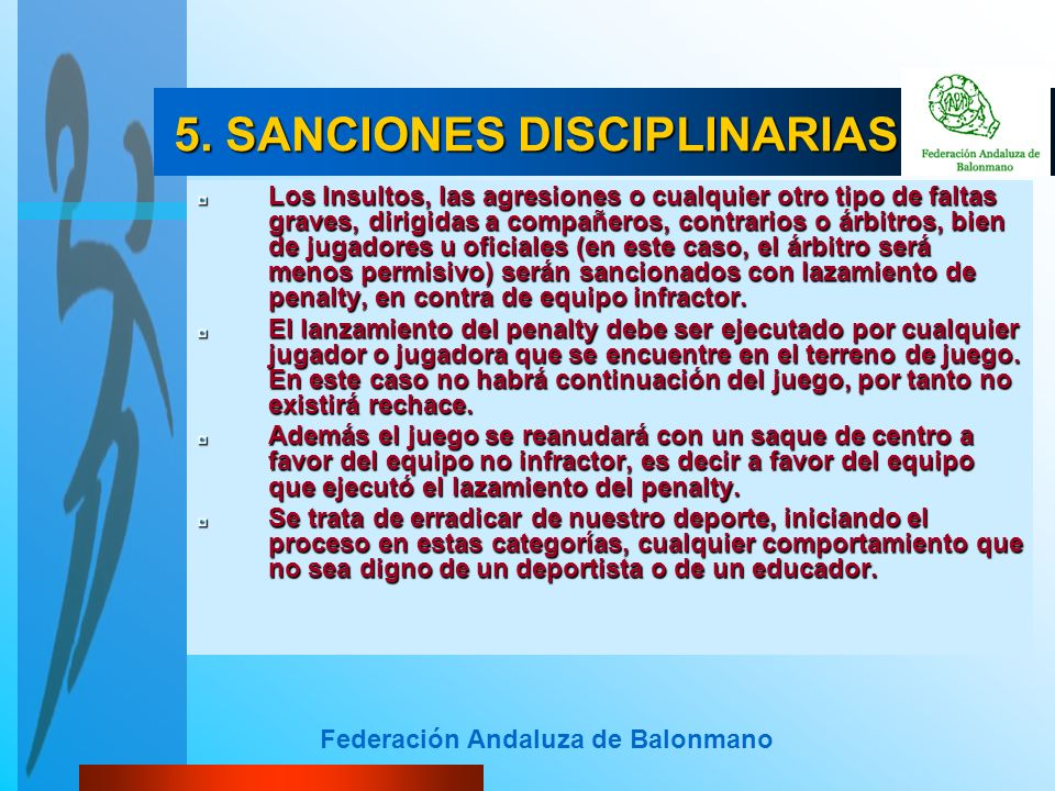 Federación Andaluza de Balonmano 5. SANCIONES DISCIPLINARIAS 5. SANCIONES DISCIPLINARIAS Los Insultos, las agresiones o cualquier otro tipo de faltas
