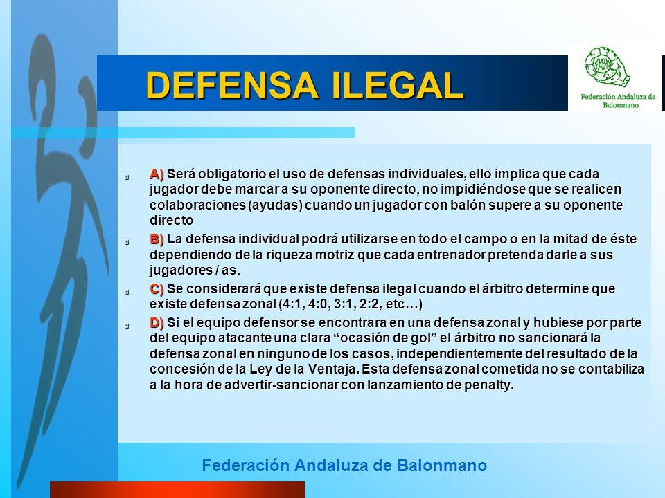 Federación Andaluza de Balonmano DEFENSA ILEGAL A) Será obligatorio el uso de defensas individuales, ello implica que cada jugador debe marcar a su op