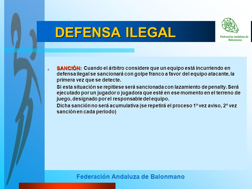 Federación Andaluza de Balonmano DEFENSA ILEGAL SANCIÓN: Cuando el árbitro considere que un equipo está incurriendo en defensa ilegal se sancionará con golpe franco a favor del equipo atacante, la primera vez que se detecte.