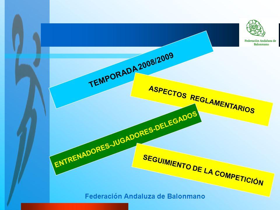 Federación Andaluza de Balonmano TEMPORADA 2008/2009 ASPECTOS REGLAMENTARIOS ENTRENADORES-JUGADORES-DELEGADOS SEGUIMIENTO DE LA COMPETICIÓN
