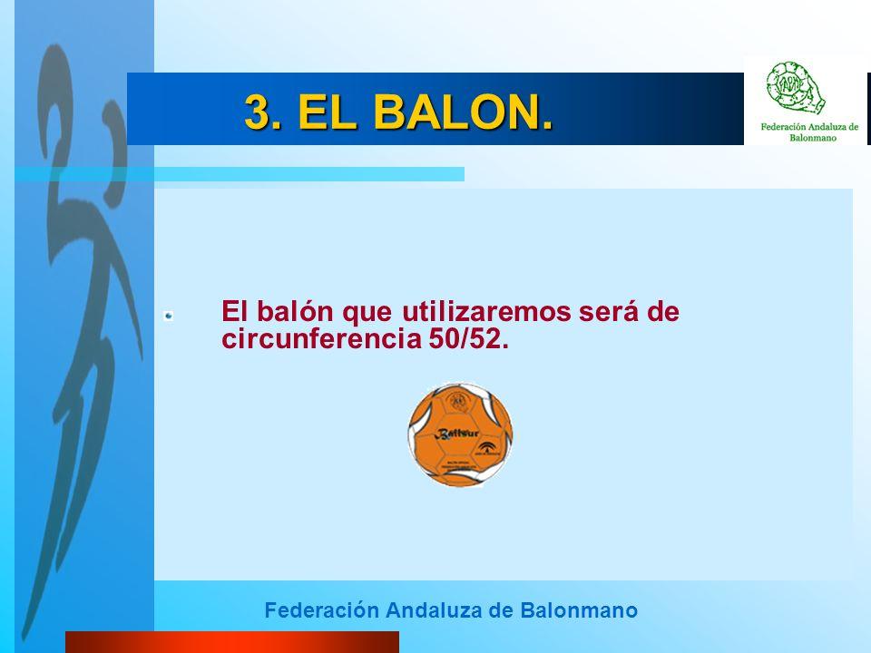 Federación Andaluza de Balonmano 3. EL BALON. El balón que utilizaremos será de circunferencia 50/52.