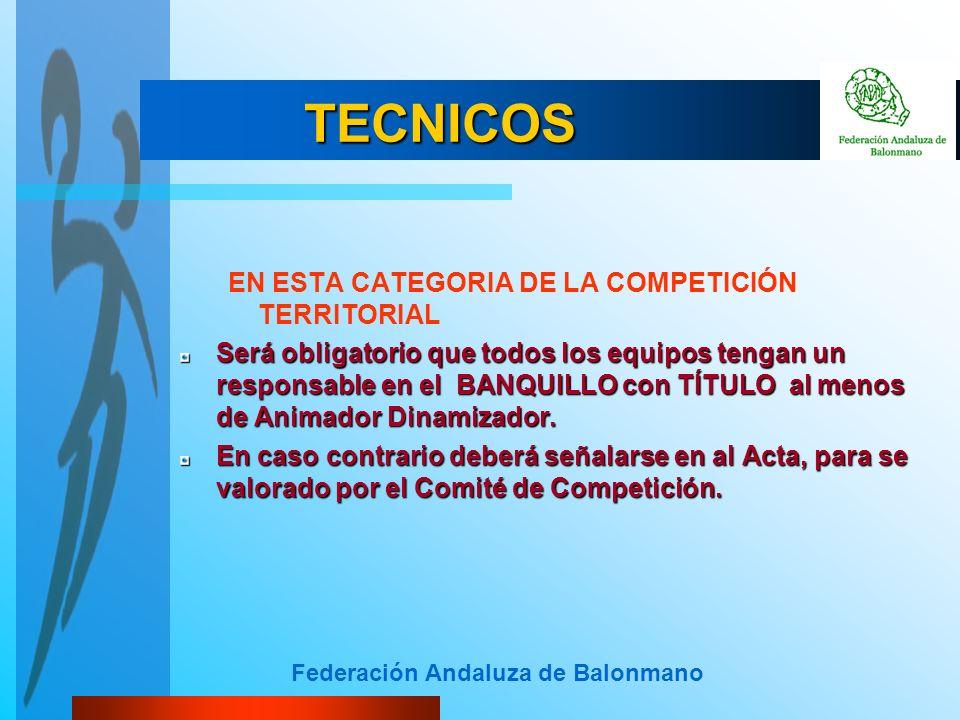 Federación Andaluza de Balonmano TECNICOS EN ESTA CATEGORIA DE LA COMPETICIÓN TERRITORIAL Será obligatorio que todos los equipos tengan un responsable en el BANQUILLO con TÍTULO al menos de Animador Dinamizador.