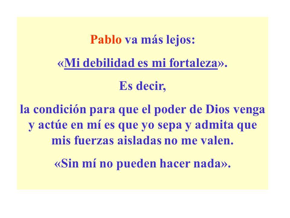 Pablo va más lejos: «Mi debilidad es mi fortaleza». Es decir, la condición para que el poder de Dios venga y actúe en mí es que yo sepa y admita que m