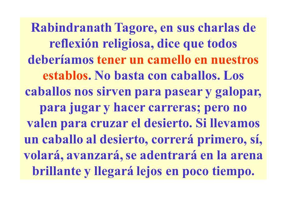Rabindranath Tagore, en sus charlas de reflexión religiosa, dice que todos deberíamos tener un camello en nuestros establos. No basta con caballos. Lo