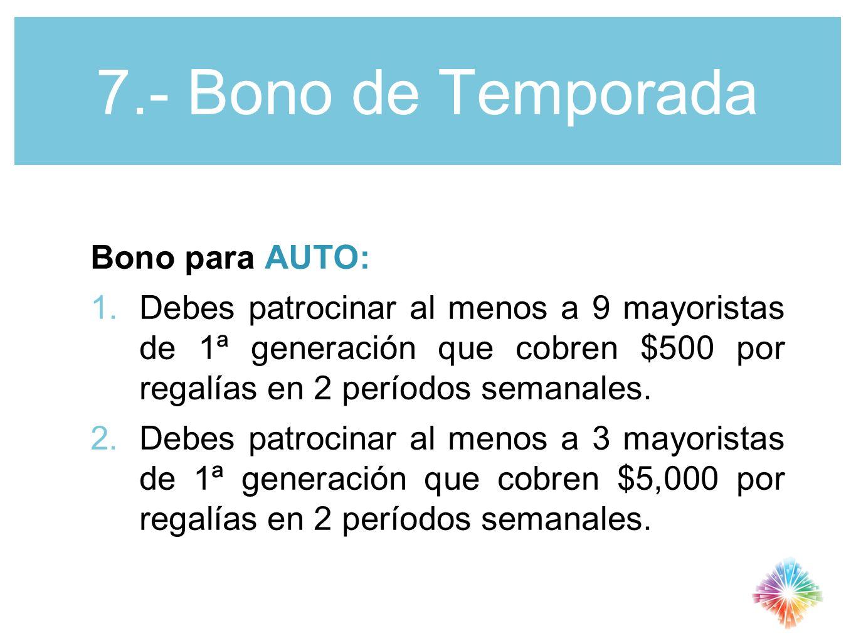 7.- Bono de Temporada Bono para AUTO: 1.Debes patrocinar al menos a 9 mayoristas de 1ª generación que cobren $500 por regalías en 2 períodos semanales