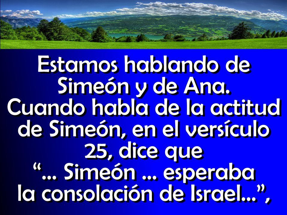 Estamos hablando de Simeón y de Ana. Cuando habla de la actitud de Simeón, en el versículo 25, dice que … Simeón … esperaba la consolación de Israel…,