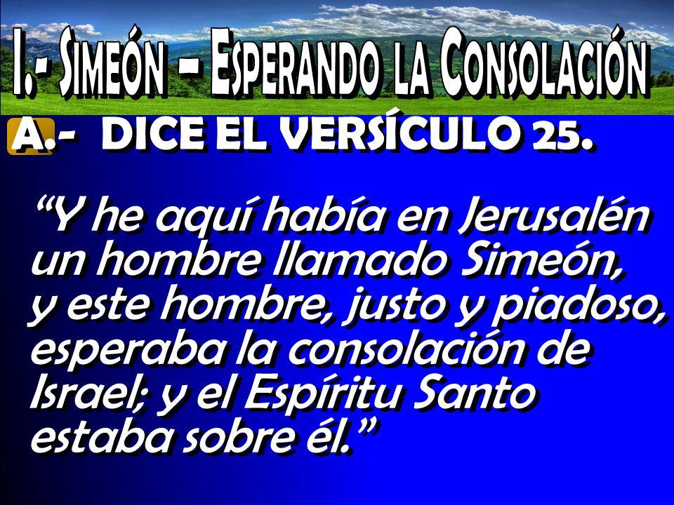 A.- DICE EL VERSÍCULO 25. Y he aquí había en Jerusalén un hombre llamado Simeón, y este hombre, justo y piadoso, esperaba la consolación de Israel; y