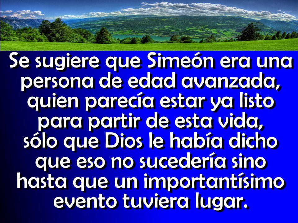 Se sugiere que Simeón era una persona de edad avanzada, quien parecía estar ya listo para partir de esta vida, sólo que Dios le había dicho que eso no