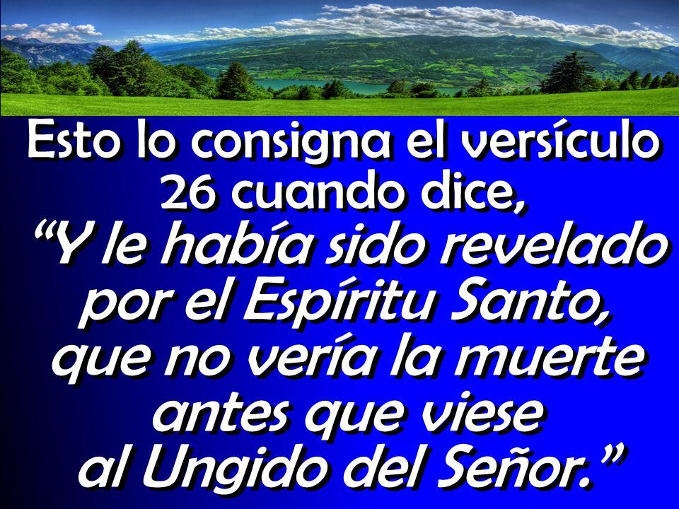 Esto lo consigna el versículo 26 cuando dice, Y le había sido revelado por el Espíritu Santo, que no vería la muerte antes que viese al Ungido del Señ