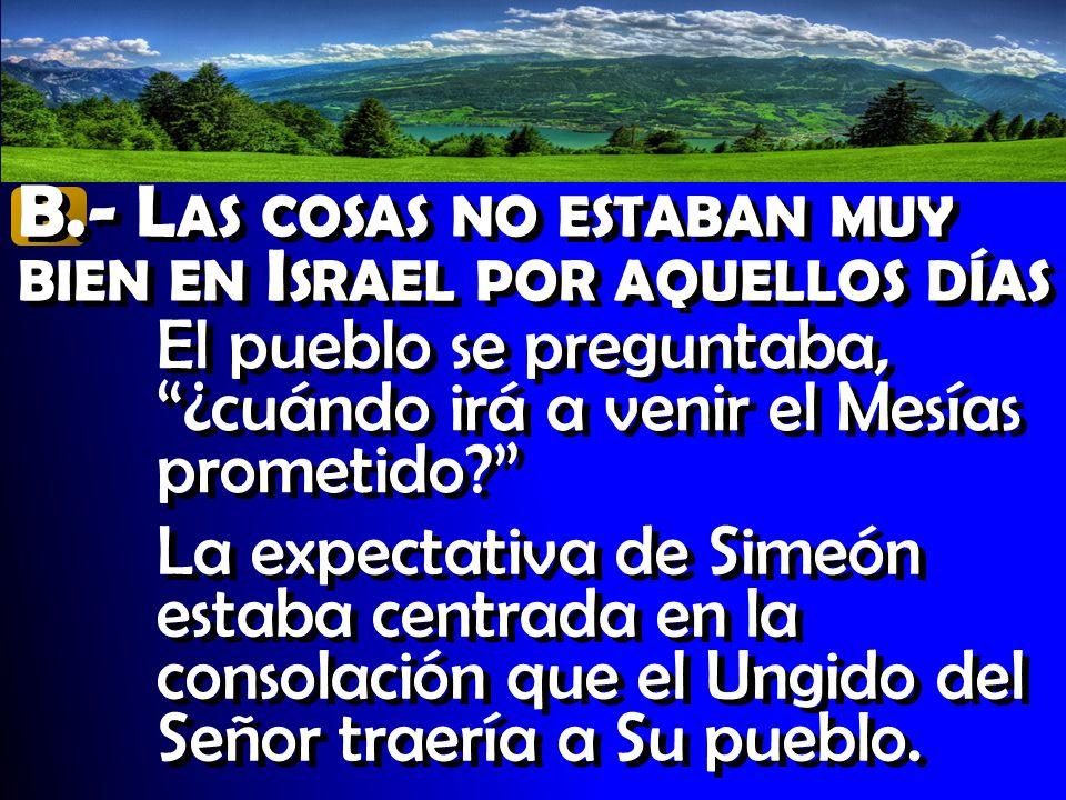 B.- L AS COSAS NO ESTABAN MUY BIEN EN I SRAEL POR AQUELLOS DÍAS El pueblo se preguntaba, ¿cuándo irá a venir el Mesías prometido? La expectativa de Si
