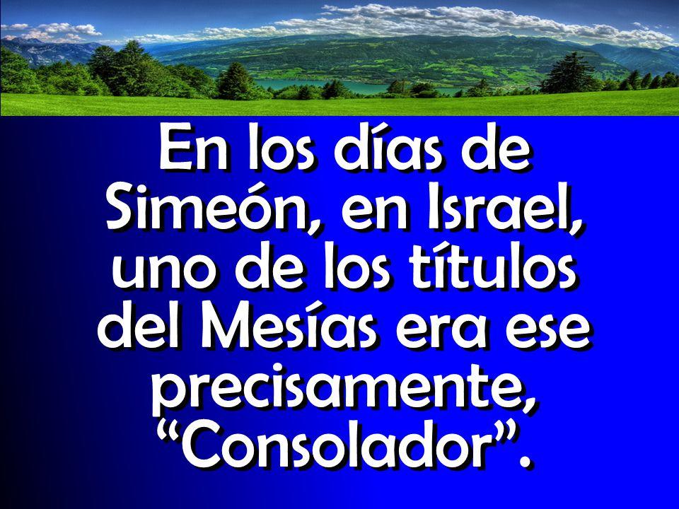 En los días de Simeón, en Israel, uno de los títulos del Mesías era ese precisamente, Consolador.