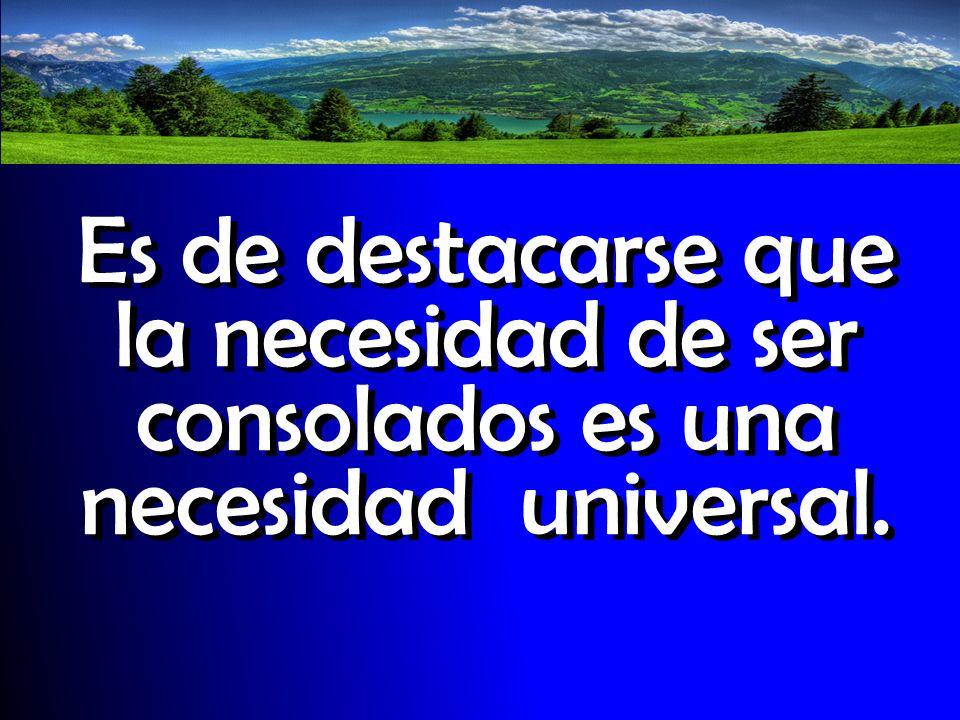 Es de destacarse que la necesidad de ser consolados es una necesidad universal.