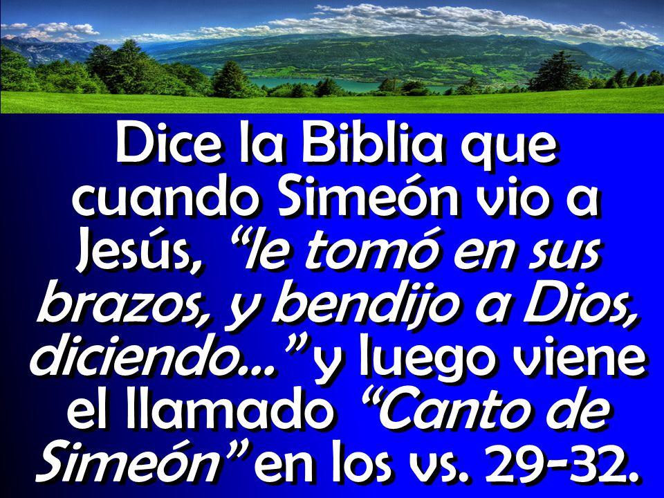 Dice la Biblia que cuando Simeón vio a Jesús, le tomó en sus brazos, y bendijo a Dios, diciendo… y luego viene el llamado Canto de Simeón en los vs. 2
