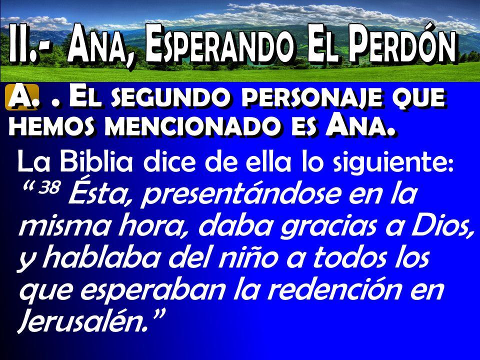 A.. E L SEGUNDO PERSONAJE QUE HEMOS MENCIONADO ES A NA. La Biblia dice de ella lo siguiente: 38 Ésta, presentándose en la misma hora, daba gracias a D