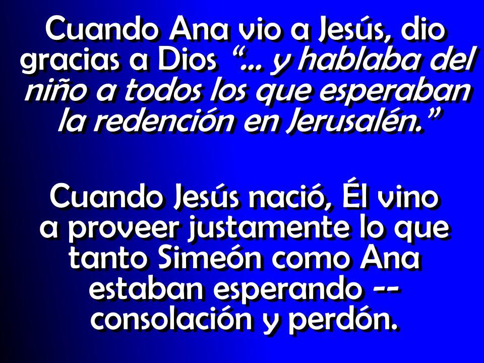 Cuando Ana vio a Jesús, dio gracias a Dios … y hablaba del niño a todos los que esperaban la redención en Jerusalén. Cuando Jesús nació, Él vino a pro