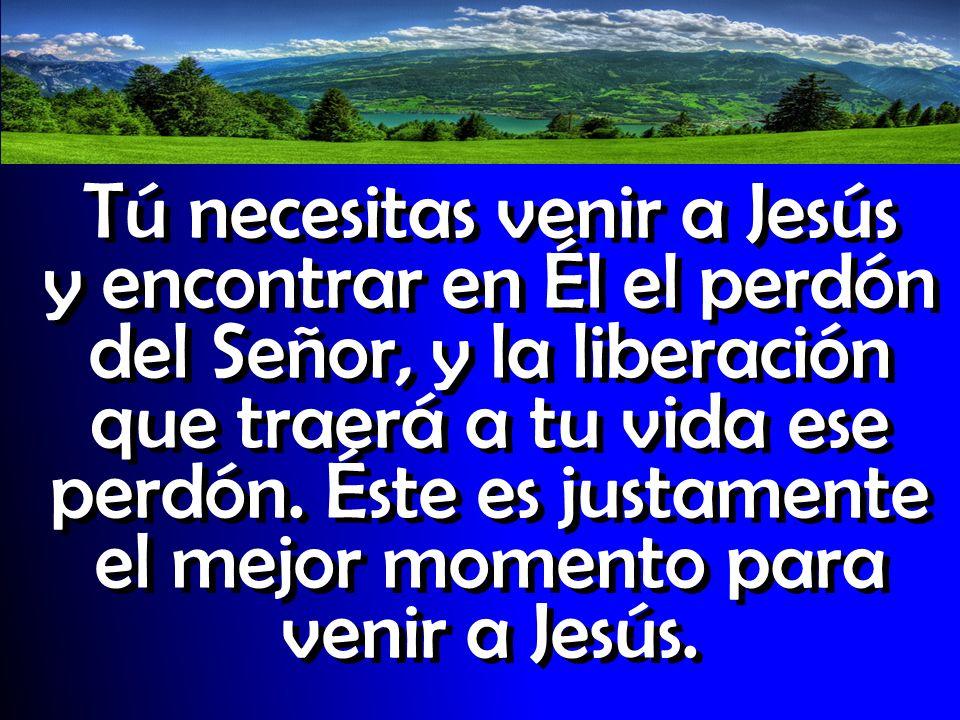 Tú necesitas venir a Jesús y encontrar en Él el perdón del Señor, y la liberación que traerá a tu vida ese perdón. Éste es justamente el mejor momento