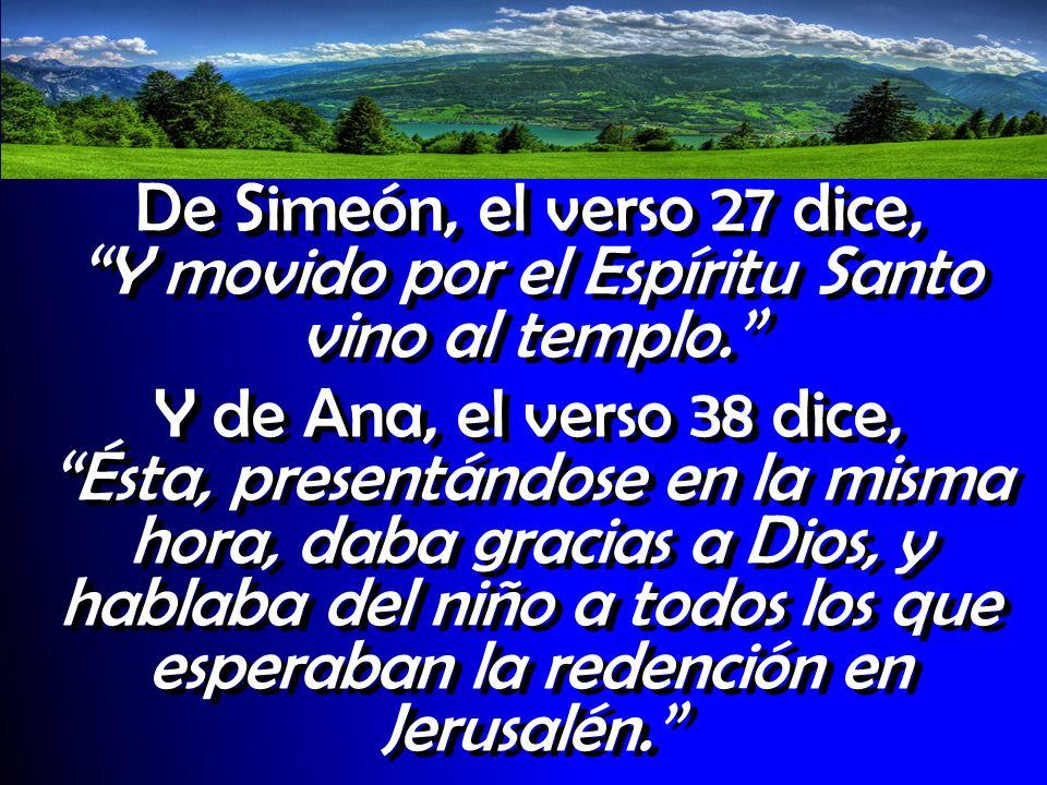 De Simeón, el verso 27 dice, Y movido por el Espíritu Santo vino al templo. Y de Ana, el verso 38 dice, Ésta, presentándose en la misma hora, daba gra