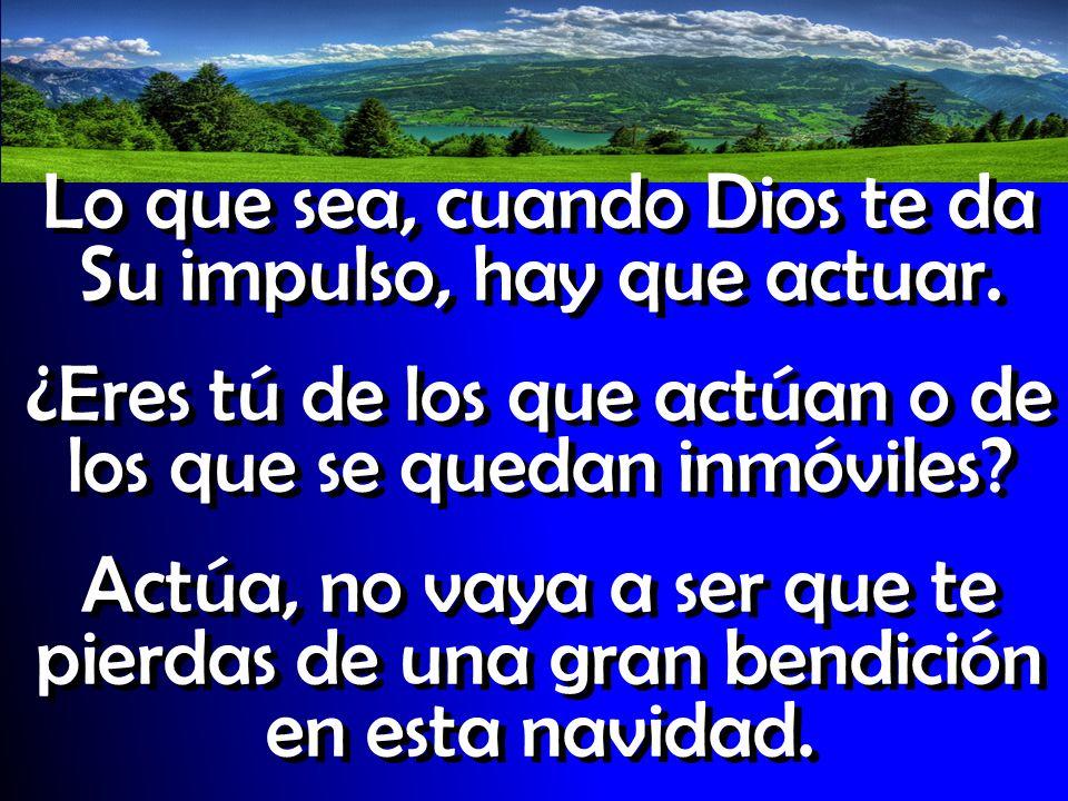 Lo que sea, cuando Dios te da Su impulso, hay que actuar. ¿Eres tú de los que actúan o de los que se quedan inmóviles? Actúa, no vaya a ser que te pie