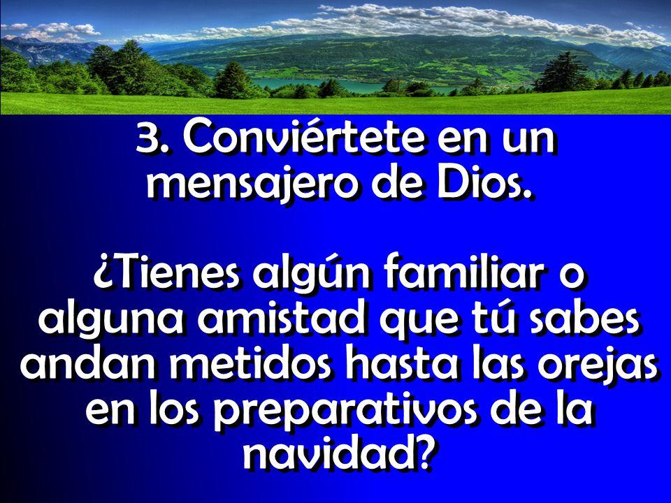 3. Conviértete en un mensajero de Dios. ¿Tienes algún familiar o alguna amistad que tú sabes andan metidos hasta las orejas en los preparativos de la