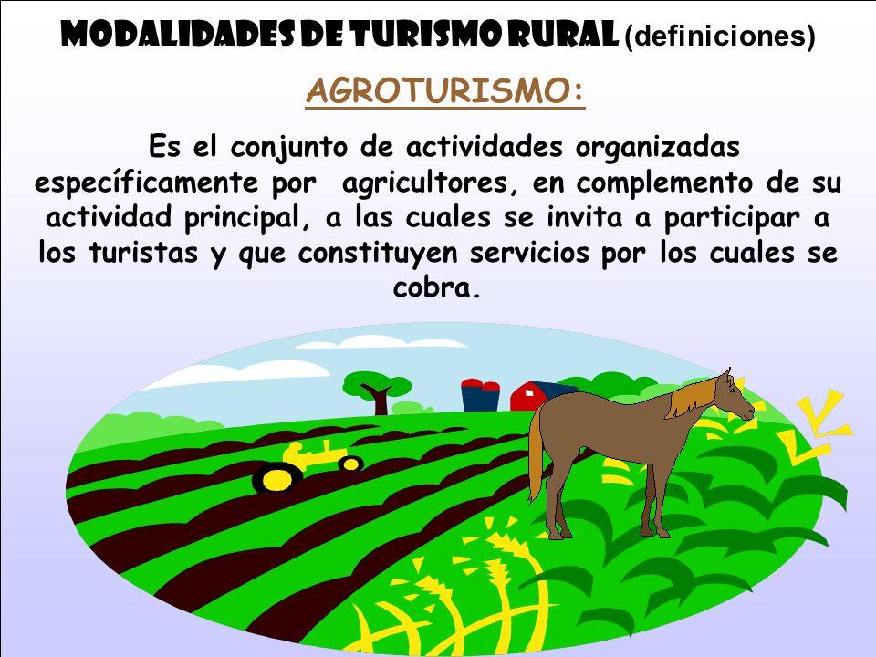 MODALIDADES DE TURISMO RURAL (definiciones) AGROTURISMO: Es el conjunto de actividades organizadas específicamente por agricultores, en complemento de