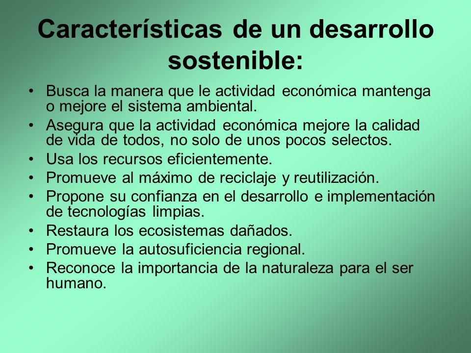 Características de un desarrollo sostenible: Busca la manera que le actividad económica mantenga o mejore el sistema ambiental. Asegura que la activid