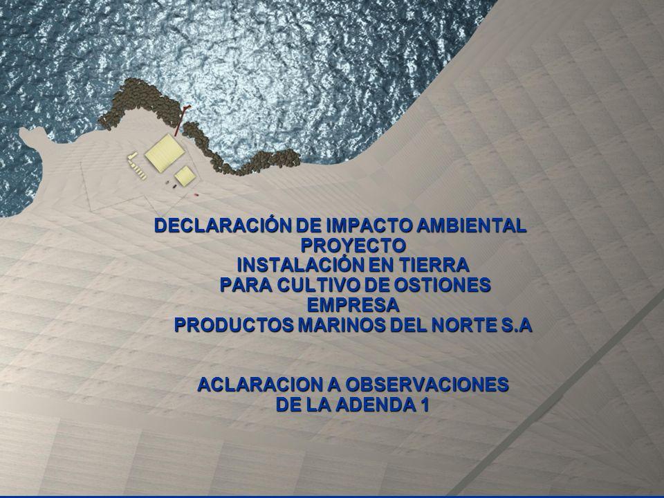 DECLARACIÓN DE IMPACTO AMBIENTAL PROYECTO INSTALACIÓN EN TIERRA PARA CULTIVO DE OSTIONES EMPRESA PRODUCTOS MARINOS DEL NORTE S.A ACLARACION A OBSERVAC