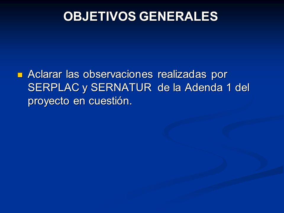 OBJETIVOS GENERALES Aclarar las observaciones realizadas por SERPLAC y SERNATUR de la Adenda 1 del proyecto en cuestión. Aclarar las observaciones rea