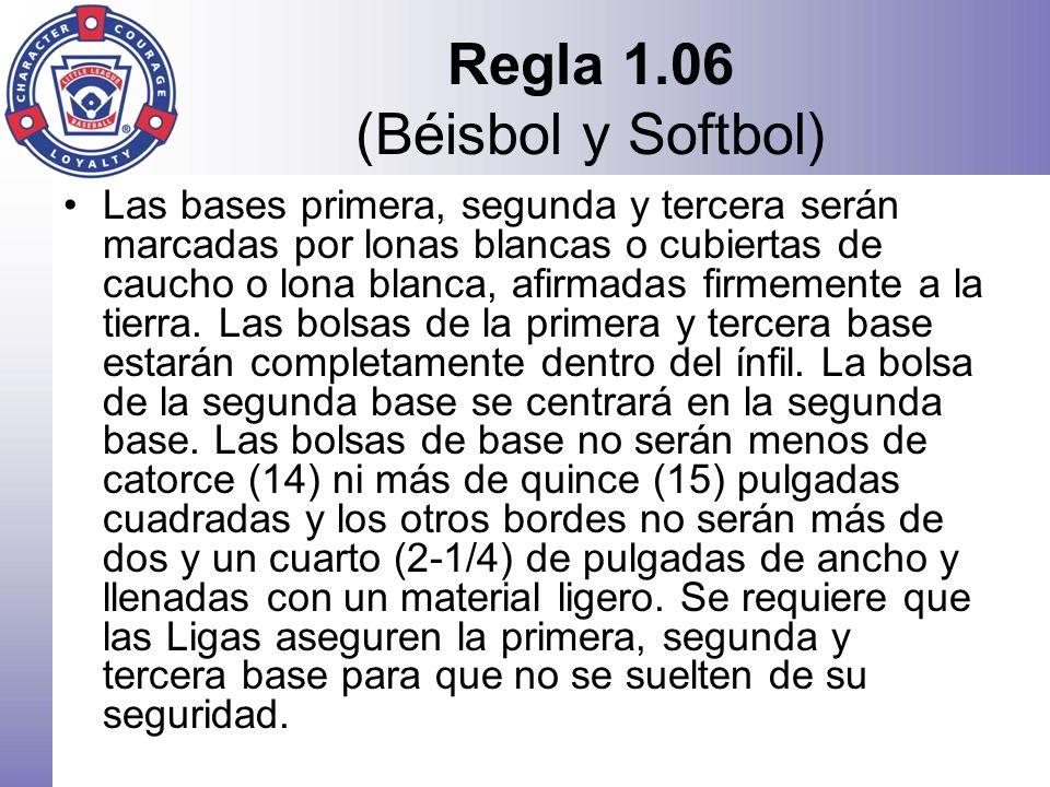 Regla 1.06 (Béisbol y Softbol) Las bases primera, segunda y tercera serán marcadas por lonas blancas o cubiertas de caucho o lona blanca, afirmadas fi