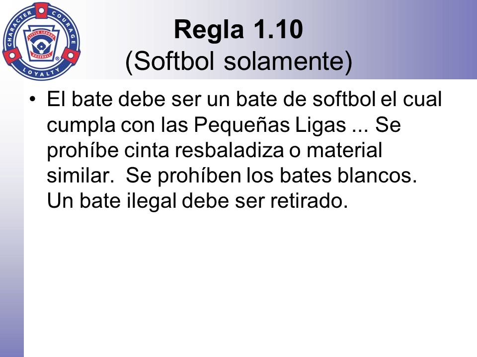 Regla 1.10 (Softbol solamente) El bate debe ser un bate de softbol el cual cumpla con las Pequeñas Ligas... Se prohíbe cinta resbaladiza o material si