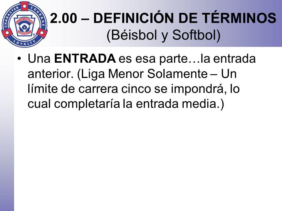 2.00 – DEFINICIÓN DE TÉRMINOS (Béisbol y Softbol) Una ENTRADA es esa parte…la entrada anterior. (Liga Menor Solamente – Un límite de carrera cinco se