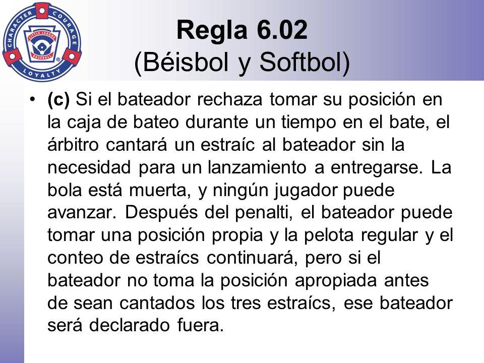 Regla 6.02 (Béisbol y Softbol) (c) Si el bateador rechaza tomar su posición en la caja de bateo durante un tiempo en el bate, el árbitro cantará un es
