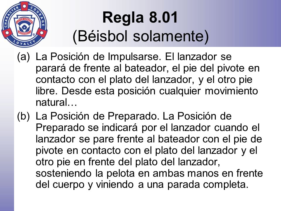 Regla 8.01 (Béisbol solamente) (a) La Posición de Impulsarse. El lanzador se parará de frente al bateador, el pie del pivote en contacto con el plato