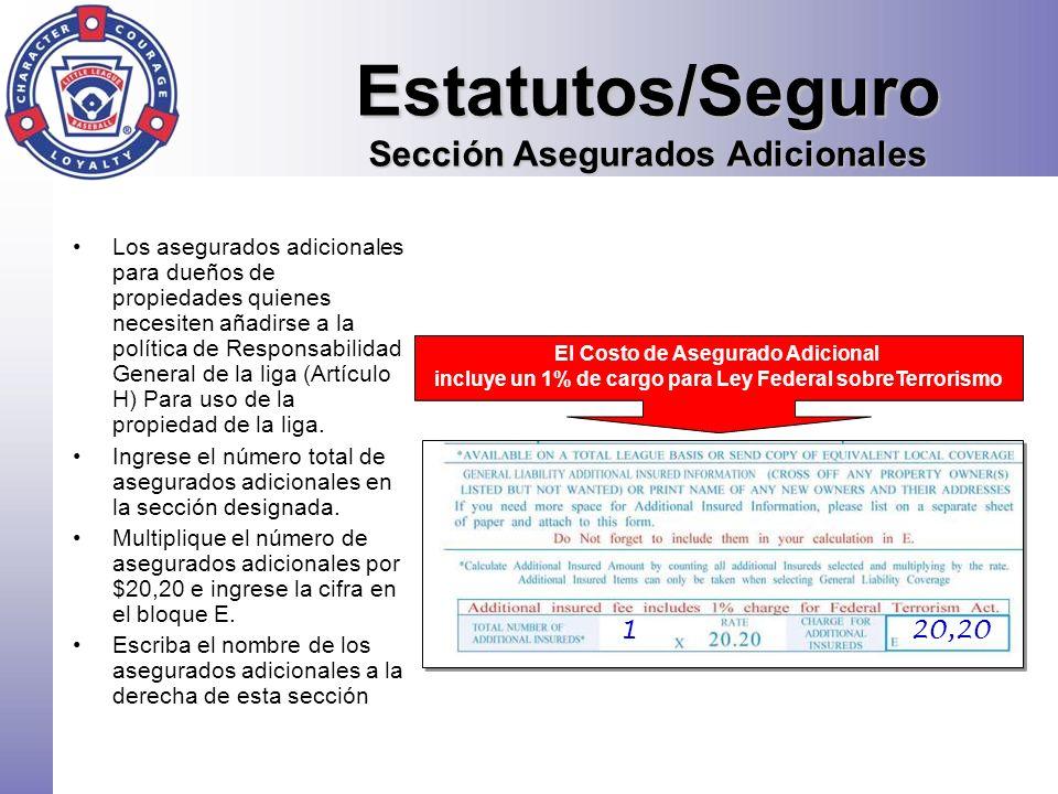 Estatutos/Seguro Costos de Responsabilidad General / Delito El costo de Seguro para Delito está pre-impreso en la sección F El Costo de Responsabilidad General se basa en el número de equipos del último año Tome en cuenta que habrá un cargo para la sección F (Delito) y G (Responsabilidad) a menos que estén tachadas Note que los artículos de seguros B,D (Accidente) y G (Responsabilidad) son obligatorios a menos que se presente la prueba de cobertura local 882,00 1409,00 612,00 1080,00 20,20 180,00 2346,90 2 equipos o menos - $101,00 3-7 equipos – 202,00 8-14 equipos- $404,00 Más de 14 equipos - $30,30 por equipo Más $135 para Seguro para Directores y Oficiales