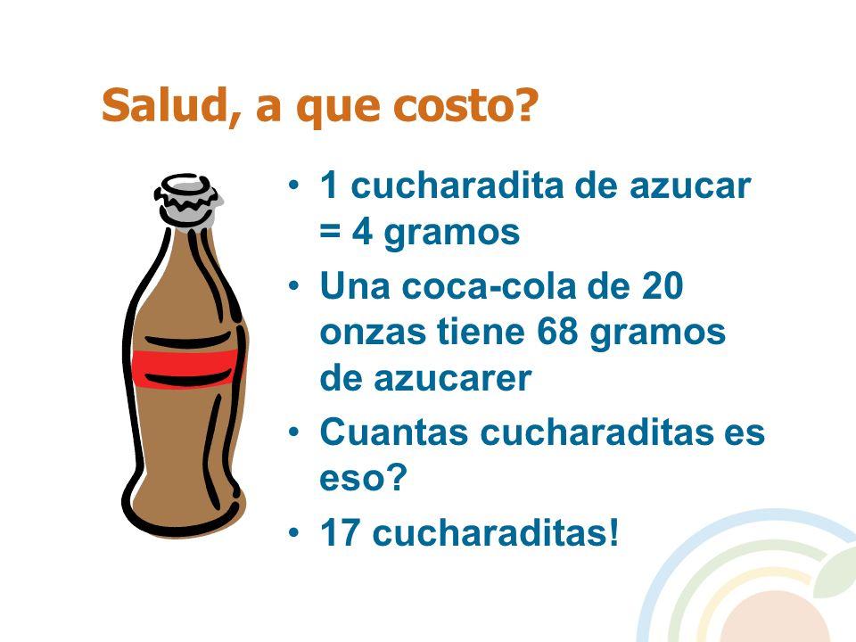 Salud, a que costo? 1 cucharadita de azucar = 4 gramos Una coca-cola de 20 onzas tiene 68 gramos de azucarer Cuantas cucharaditas es eso? 17 cucharadi