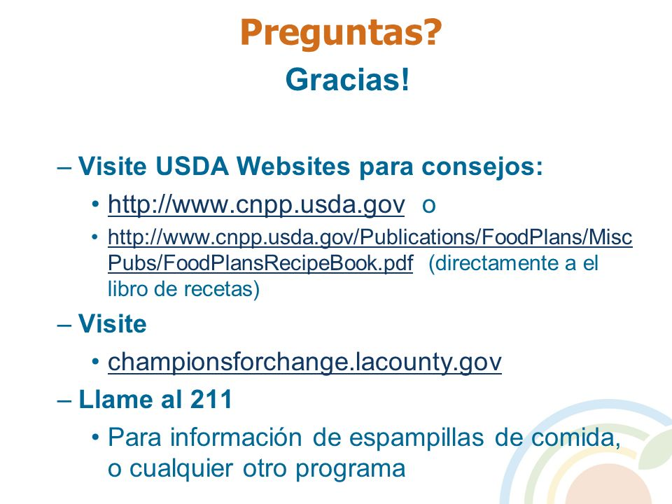 Preguntas? Gracias! –Visite USDA Websites para consejos: http://www.cnpp.usda.gov ohttp://www.cnpp.usda.gov http://www.cnpp.usda.gov/Publications/Food