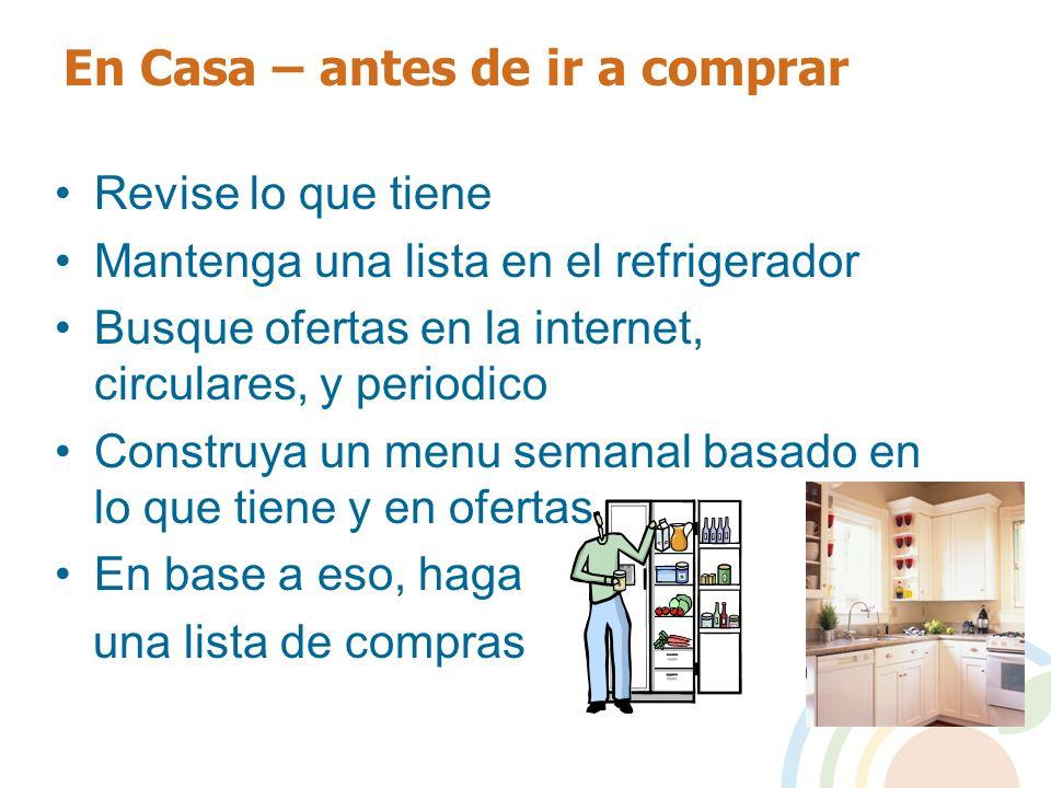 En Casa – antes de ir a comprar Revise lo que tiene Mantenga una lista en el refrigerador Busque ofertas en la internet, circulares, y periodico Const