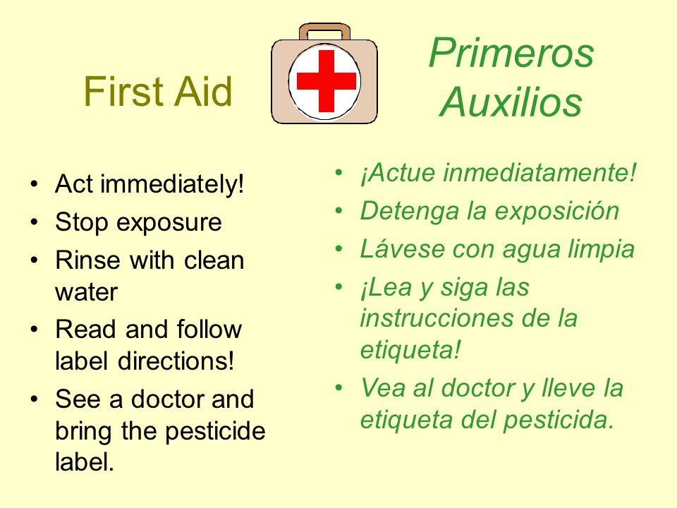 First Aid Act immediately! Stop exposure Rinse with clean water Read and follow label directions! See a doctor and bring the pesticide label. Primeros