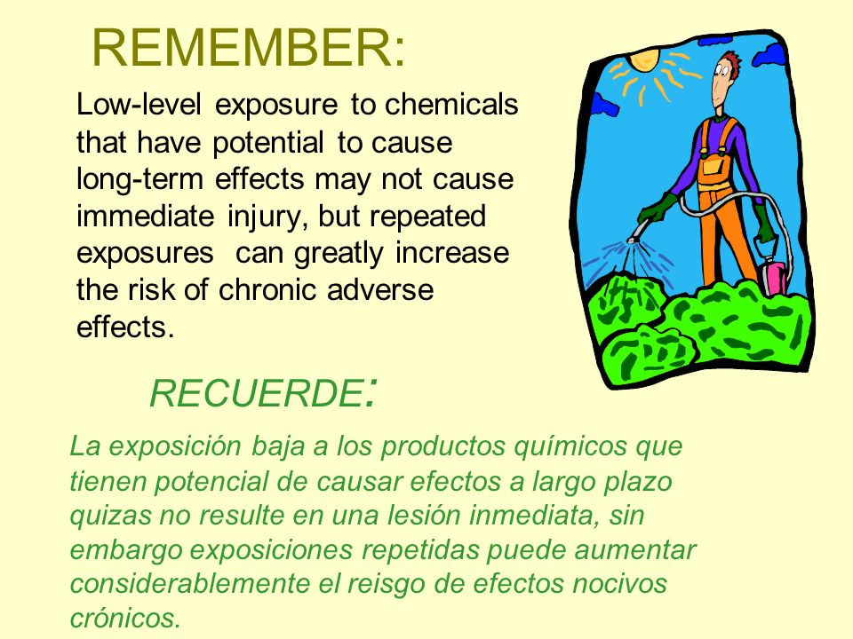 REMEMBER: Low-level exposure to chemicals that have potential to cause long-term effects may not cause immediate injury, but repeated exposures can gr